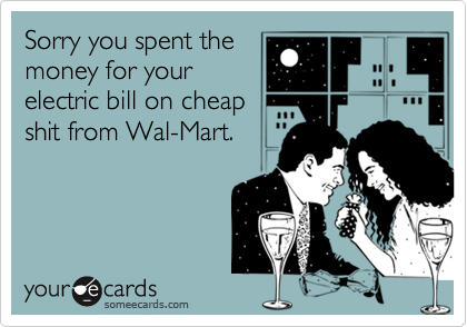Sorry you spent themoney for yourelectric bill on cheapshit from Wal-Mart.
