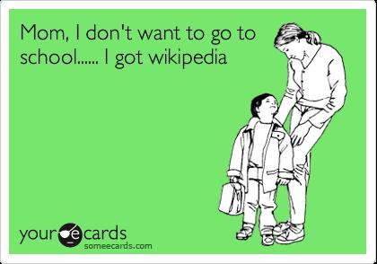 Mom, I don't want to go to school...... I got wikipedia