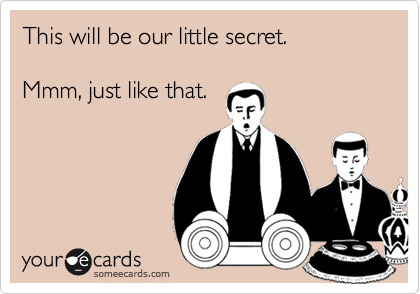 This will be our little secret. Mmm, just like that.