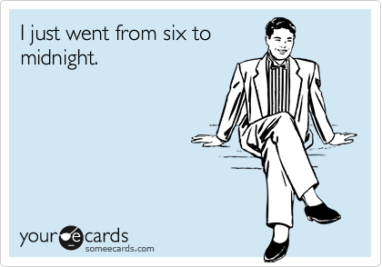 I just went from six tomidnight.