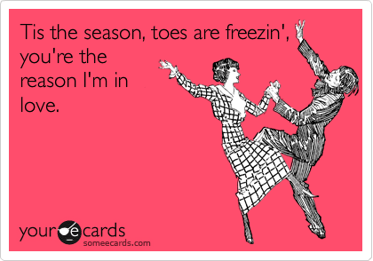 Tis the season, toes are freezin', you're the reason I'm in love.