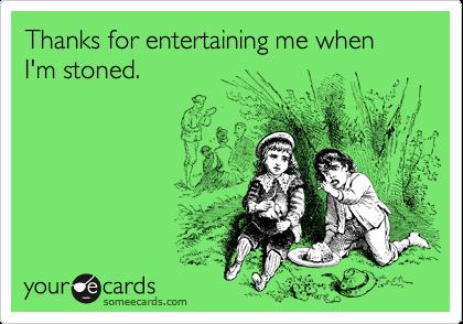 Thanks for entertaining me when I'm stoned.