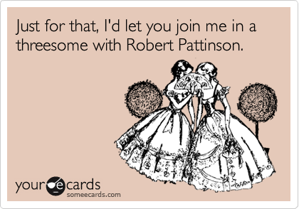 Just for that, I'd let you join me in a threesome with Robert Pattinson.