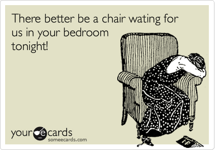 There better be a chair wating for us in your bedroomtonight!