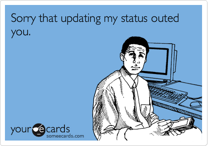Sorry that updating my status outed you.