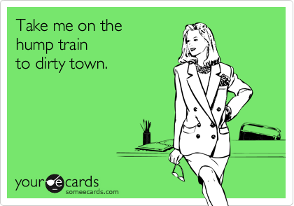 Take me on the  hump train to dirty town.