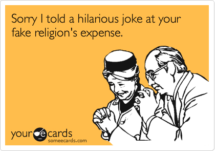 Sorry I told a hilarious joke at your fake religion's expense.