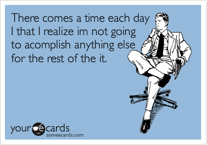 There comes a time each day I that I realize im not going to acomplish anything else for the rest of the it.