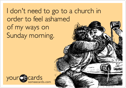 I don't need to go to a church in order to feel ashamedof my ways onSunday morning.