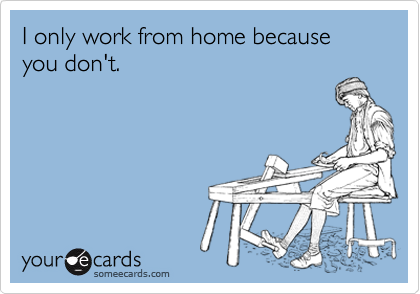 I only work from home because you don't.