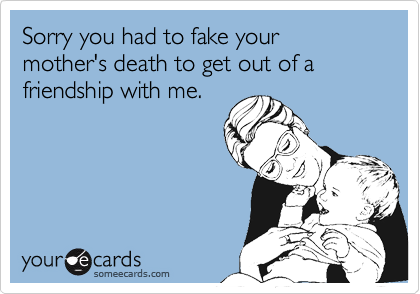 Sorry you had to fake your mother's death to get out of a friendship with me.