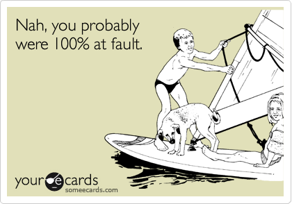 Nah, you probablywere 100% at fault.