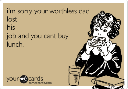 i'm sorry your worthless dadlosthisjob and you cant buylunch.
