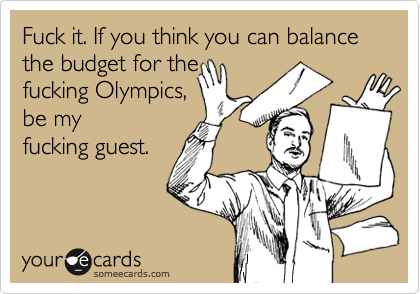 Fuck it. If you think you can balance the budget for thefucking Olympics,be myfucking guest.
