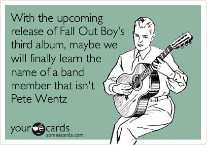 With the upcomingrelease of Fall Out Boy'sthird album, maybe wewill finally learn thename of a bandmember that isn't Pete Wentz