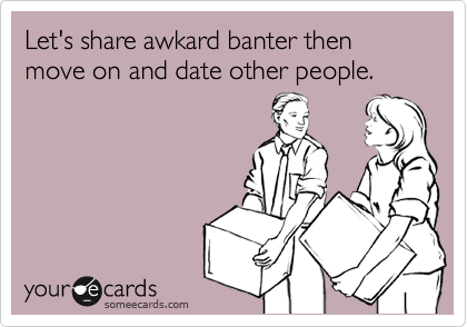 Let's share awkard banter then move on and date other people.