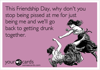This Friendship Day, why don't you stop being pissed at me for just being me and we'll go
