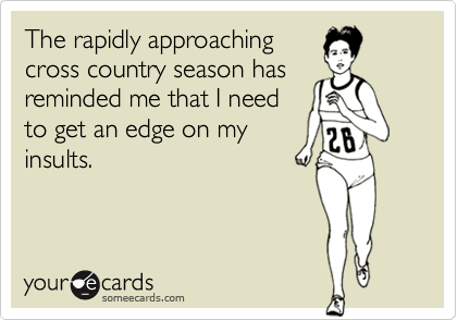 The rapidly approachingcross country season hasreminded me that I needto get an edge on myinsults.
