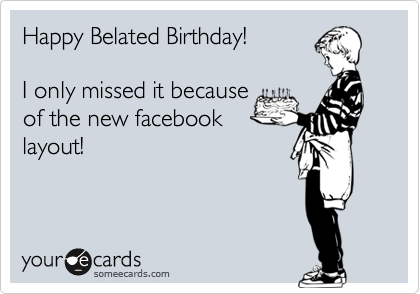 Happy Belated Birthday! I only missed it because of the new facebooklayout!
