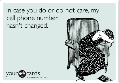 In case you do or do not care, my cell phone numberhasn't changed.
