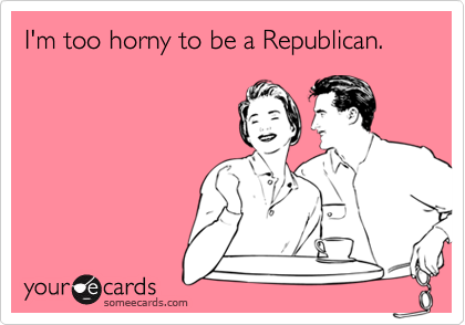 I'm too horny to be a Republican.