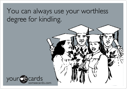 You can always use your worthless degree for kindling.