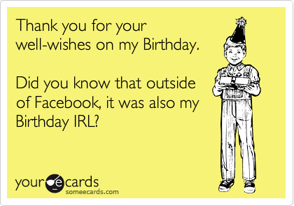 Thank you for yourwell-wishes on my Birthday.Did you know that outsideof Facebook, it was also myBirthday IRL?