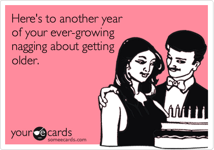 Here's to another yearof your ever-growingnagging about gettingolder.