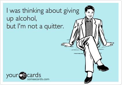 I was thinking about givingup alcohol, but I'm not a quitter.