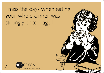 I miss the days when eatingyour whole dinner wasstrongly encouraged.