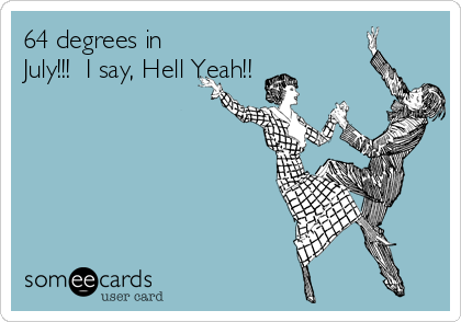 64 degrees in July!!!  I say, Hell Yeah!!