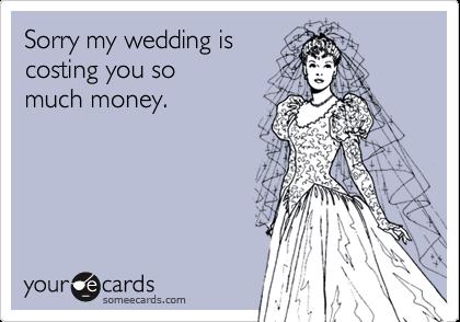 Sorry my wedding iscosting you somuch money.