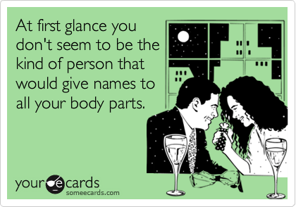 At first glance you don't seem to be the kind of person that would give names to all your body parts.