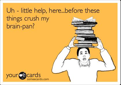 Uh - little help, here...before these things crush mybrain-pan?