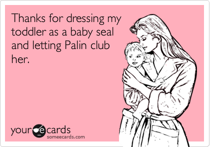 Thanks for dressing mytoddler as a baby sealand letting Palin clubher.