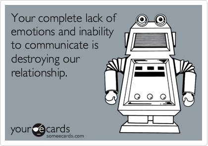 Your complete lack ofemotions and inabilityto communicate isdestroying ourrelationship.