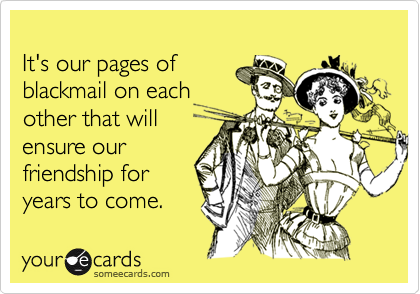It's our pages ofblackmail on eachother that willensure ourfriendship foryears to come.