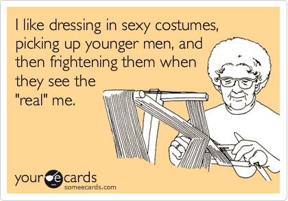 """I like dressing in sexy costumes, picking up younger men, andthen frightening them whenthey see the""""real"""" me."""