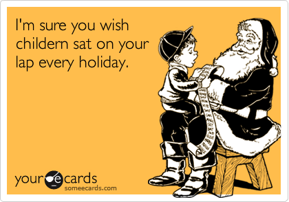 I'm sure you wishchildern sat on yourlap every holiday.