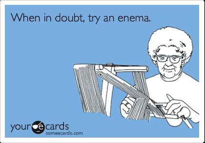 When in doubt, try an enema.