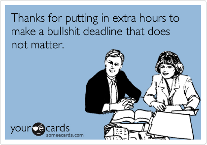 Thanks for putting in extra hours to make a bullshit deadline that does not matter.