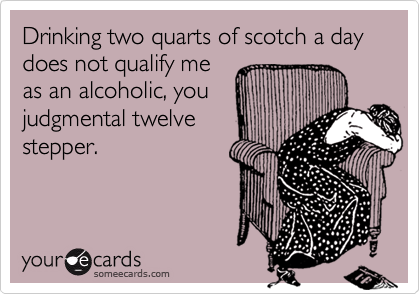 Drinking two quarts of scotch a day does not qualify me