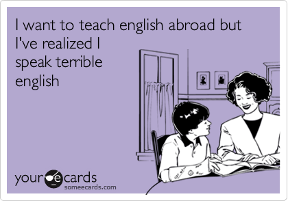 I want to teach english abroad but I've realized Ispeak terribleenglish