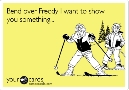 Bend over Freddy I want to show you something...