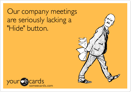 """Our company meetings  are seriously lacking a  """"Hide"""" button."""