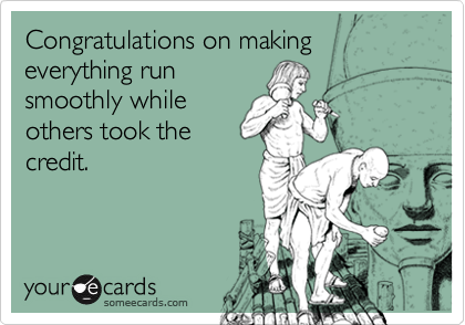 Congratulations on making everything runsmoothly whileothers took thecredit.