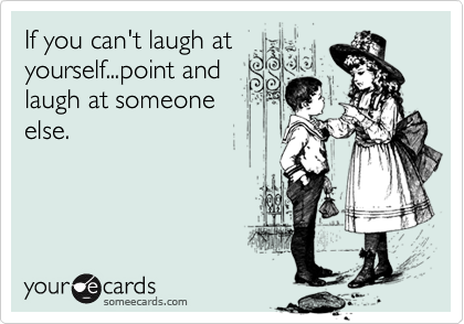 If you can't laugh atyourself...point andlaugh at someoneelse.
