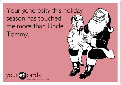 Your generosity this holiday season has touched me more than Uncle Tommy.