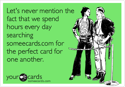 Let's never mention thefact that we spendhours every daysearchingsomeecards.com forthe perfect card forone another.