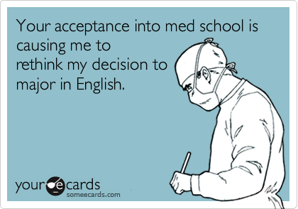 Your acceptance into med school is causing me torethink my decision tomajor in English.